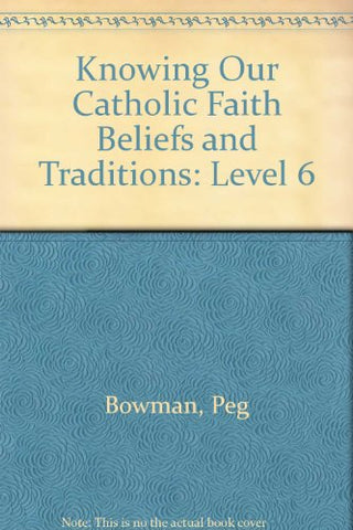 Knowing Our Catholic Faith Beliefs and Traditions: Level 6