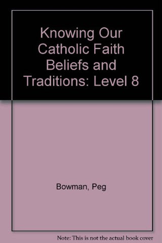 Knowing Our Catholic Faith Beliefs and Traditions: Level 8