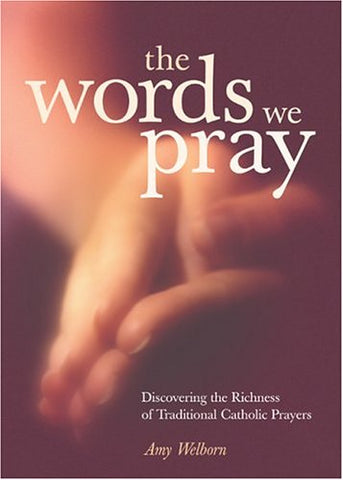 The Words We Pray: Discovering the Richness of Traditional Catholic Prayers