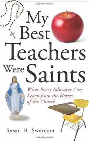 My Best Teachers Were Saints: What Every Educator Can Learn from the Heroes of the Church: What Every Educator Can Learn from the Saints