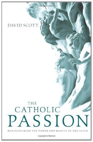The Catholic Passion: Rediscovering the Power and Beauty of the Faith