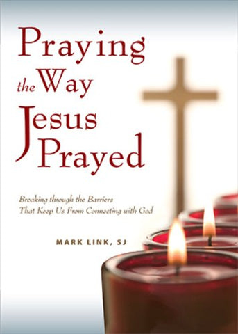 Praying the Way Jesus Prayed: Breaking Through the Barriers That Keep Us from Connecting with God