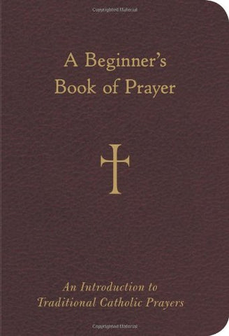 A Beginner's Book of Prayer: An Introduction to Traditional Catholic Prayers