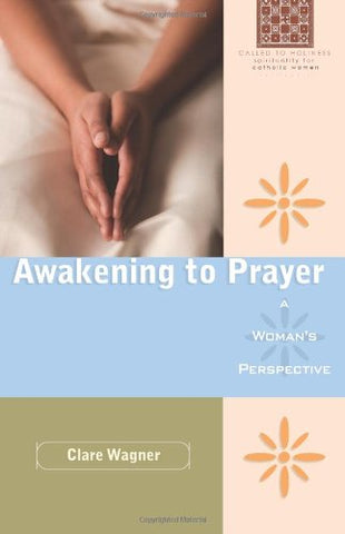 Awakening to Prayer: A Woman's Perspective (Called to Holiness: Spirituality for Catholic Women)
