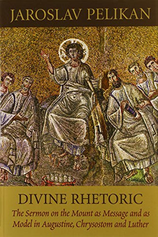 Divine Rhetoric: The Sermon on the Mount As Message and As Model in Augustine, Chrysostom, and Luther