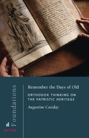 Remember the Days of Old: Orthodox Thinking on the Patristic Heritage (Foundations)