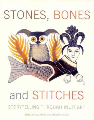 Stones, Bones and Stitches: Storytelling through Inuit Art (A Lord Museum Book)