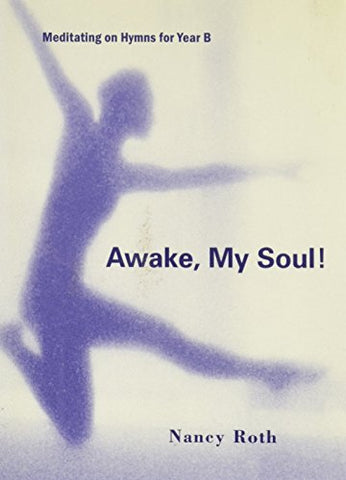Awake, My Soul!: Meditating on Hymns for Year B