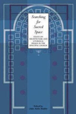 Searching for Sacred Space: Essays on Architecture and Liturgical Design in the Episcopal Church