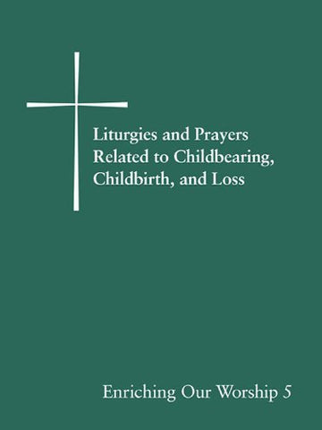 Liturgies and Prayers Related to Childbearing, Childbirth, and Loss: Enriching Our Worship 5