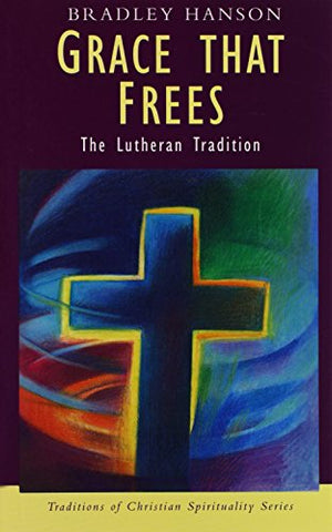 Grace That Frees: The Lutheran Tradition (Traditions in Christian Spirituality Series)