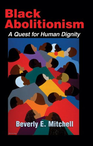 Black Abolitionism: A Quest for Human Dignity (Bishop Henry McNeal Turner/Sojourner Truth Series in Black Religion)