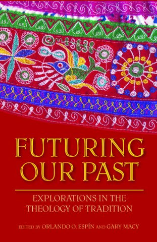 Futuring Our Past: Explorations in the Theology of Tradition (Studies in Latino/a Catholicism)