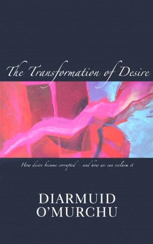 The Transformation of Desire: How Desire Became Corrupted--And How We Can Reclaim It