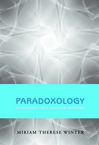 Paradoxology: Spirituality in a Quantum Universe