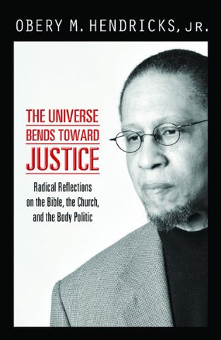 The Universe Bends toward Justice: Radical Reflections on the Bible, the Church,and the Body Politic