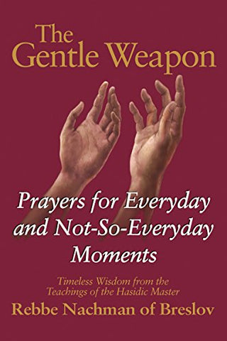 The Gentle Weapon: Prayers for Everyday and Not-So-Everyday Moments-Timeless Wisdom from the Teachings of the Hasidic Master, Rebbe Nachman of Breslov