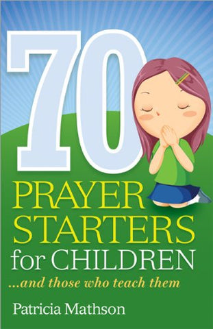 70 Prayer Starters for Children...and those who teach them