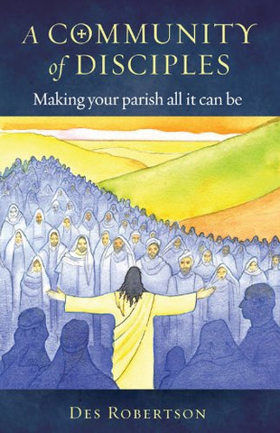 A Community of Disciples: Making Your Parish All it Can Be