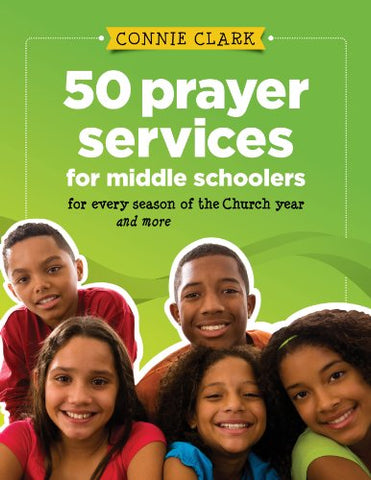 50 Prayer Services for Middle Schoolers: For Every Season of the Church Year and More