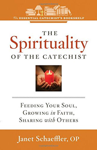 The Spirituality of the Catechist: Feeding Your Soul, Growing in Faith, Sharing with Others (Essential Catechist's Bookshelf)