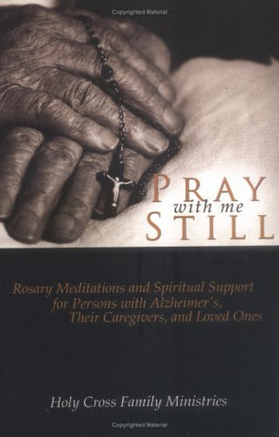 Pray with Me Still: Rosary Meditations and Spiritual Support for Persons with Alzheimer's, Their Caregivers, and Loved Ones