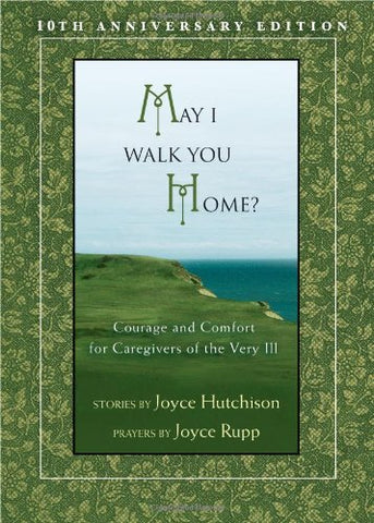 May I Walk You Home?: Courage and Comfort for Caregivers of the Very Ill (10th Anniversary Edition)