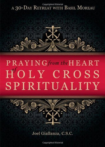 Praying from the Heart of Holy Cross Spirituality: A 30-day Retreat With Basil Moreau