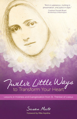 Twelve Little Ways to Transform Your Heart: Lessons in Holiness and Evangelization from St. Thérèse of Lisieux