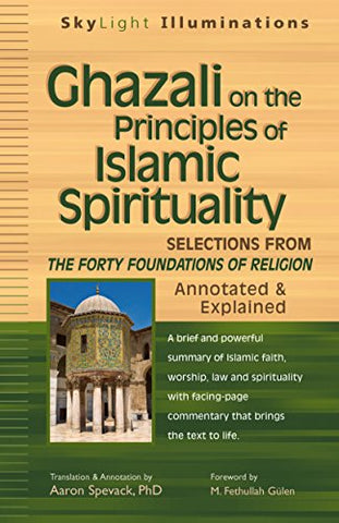 Ghazali on the Principles of Islamic Sprituality: Selections from The Forty Foundations of Religion_Annotated & Explained (SkyLight Illuminations)