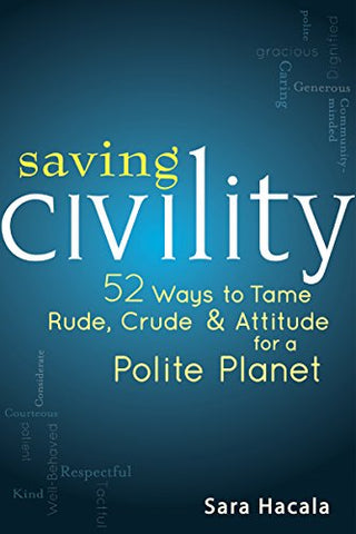 Saving Civility: 52 Ways to Tame Rude, Crude & Attitude for a Polite Planet