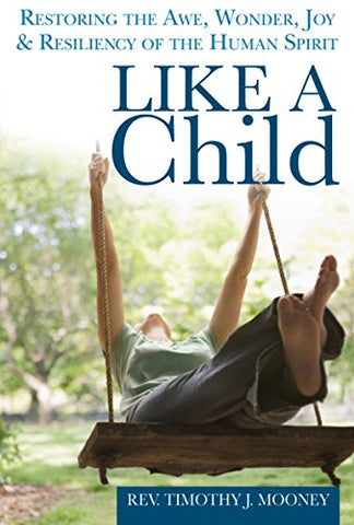 Like a Child: Restoring the Awe, Wonder, Joy and Resiliency of the Human Spirit
