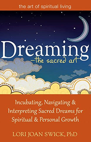 Dreaming-The Sacred Art: Incubating, Navigating and Interpreting Sacred Dreams for Spiritual and Personal Growth (The Art of Spiritual Living)