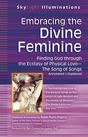 Embracing the Divine Feminine: Finding God through God the Ecstasy of Physical Love_The Song of Songs Annotated & Explained (SkyLight Illuminations)