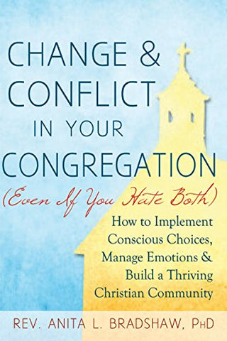 Change and Conflict in Your Congregation (Even If You Hate Both): How to Implement Conscious Choices, Manage Emotions and Build a Thriving Christian Community
