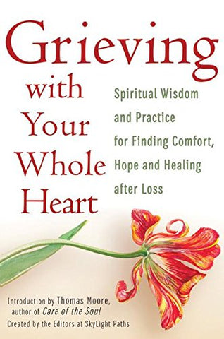 Grieving with Your Whole Heart: Spiritual Wisdom and Practice for  Finding Comfort, Hope and Healing After Loss