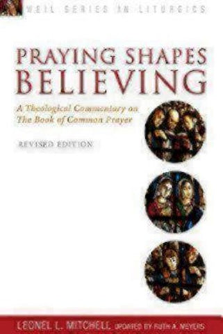 Praying Shapes Believing: A Theological Commentary on the Book of Common Prayer, Revised Edition (Weil Series in Liturgics)
