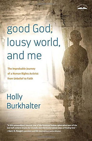 Good God, Lousy World, and Me: The Improbable Journey of a Human Rights Activist from Unbelief to Faith