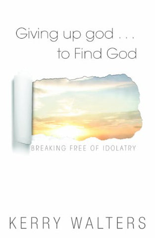 Giving Up god . . . To Find God:  Breaking Free of Idolatry