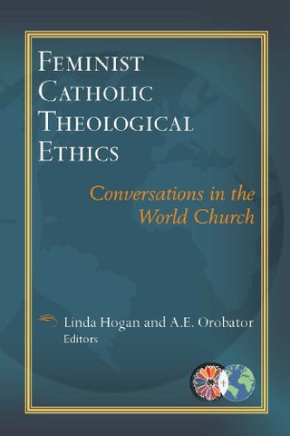 Feminist Catholic Theological Ethics: Conversations in the World Church (Catholic Theological Ethics in the World Church Book Series #2)