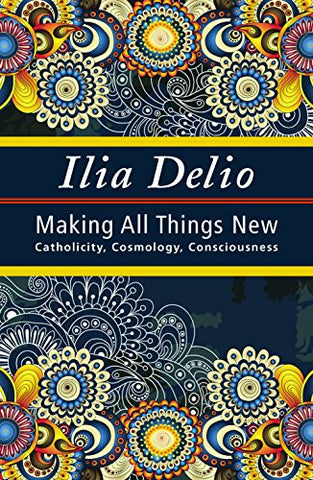 Making All Things New: Catholicity, Cosmology, Consciousness (Catholicity in an Evolving Universe Series)