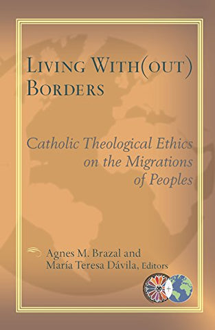 Living With(Out) Borders: Catholic Theological Ethics on the Migrations of Peoples (Catholic Theological Ethics in the World Church)