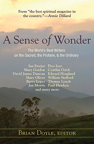 A Sense of Wonder: The World's Best Writers on the Sacred, the Profane, the Ordinary