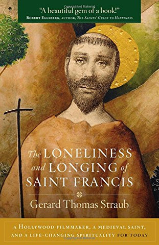 The Loneliness and Longing of Saint Francis: A Hollywood Filmmaker, a Medieval Saint, and a Life-Changing Spirituality for Today