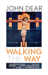 Walking the Way: Following Jesus on the Lenten Journey of Gospel Nonviolence to the Cross and Resurrection