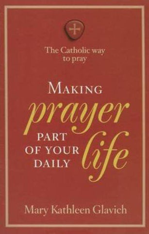 Making Prayer Part of Your Daily Life: The Catholic Way to Pray