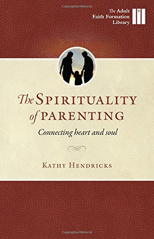The Sprituality of Parenting: Connecting Heart and Soul (Adult Faith Formation Library)