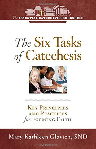 The Six Tasks of Catechesis: Key Principles for Forming Faith (Essential Catechist's Bookshelf)