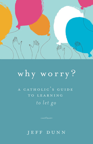 Why Worry?: A Catholic's Guide to Learning to Let Go