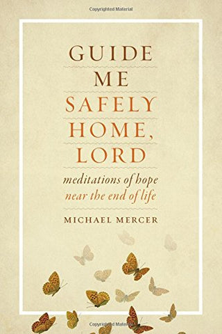 Guide Me Safely Home, Lord: Meditations of Hope Near the End of Life